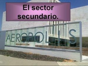 El sector secundario Importancia del sector secundario El