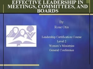 EFFECTIVE LEADERSHIP IN MEETINGS COMMITTEES AND BOARDS By
