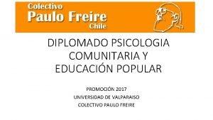 DIPLOMADO PSICOLOGIA COMUNITARIA Y EDUCACIN POPULAR PROMOCIN 2017