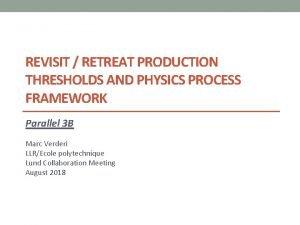 REVISIT RETREAT PRODUCTION THRESHOLDS AND PHYSICS PROCESS FRAMEWORK