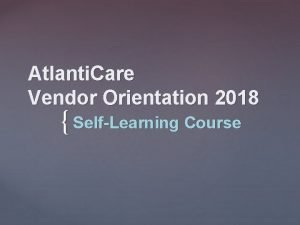Atlanti Care Vendor Orientation 2018 SelfLearning Course Introduction