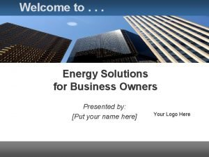 Welcome to Energy Solutions for Business Owners Presented