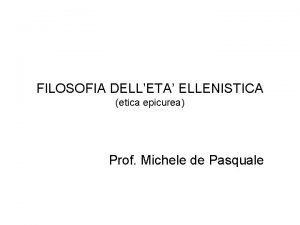 FILOSOFIA DELLETA ELLENISTICA etica epicurea Prof Michele de