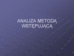 ANALIZA METOD WSTPUJC ANALIZA WSTPUJCA Dla danej gramatyki