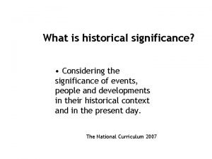 What is historical significance Considering the significance of