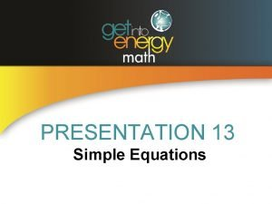 PRESENTATION 13 Simple Equations EQUATIONS An equation is