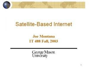 SatelliteBased Internet Joe Montana IT 488 Fall 2003