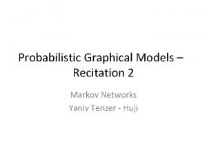 Probabilistic Graphical Models Recitation 2 Markov Networks Yaniv