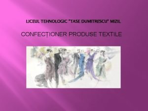 LICEUL TEHNOLOGIC TASE DUMITRESCU MIZIL CONFECIONER PRODUSE TEXTILE