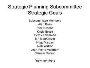 Strategic Planning Subcommittee Strategic Goals Subcommittee Members Alan