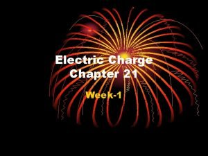 Electric Charge Chapter 21 Week1 Chapter 21 Electric