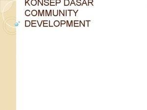 KONSEP DASAR COMMUNITY DEVELOPMENT Development Artinya Proses mperubahan