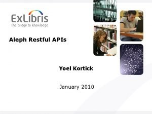 Aleph Restful APIs Yoel Kortick January 2010 Table