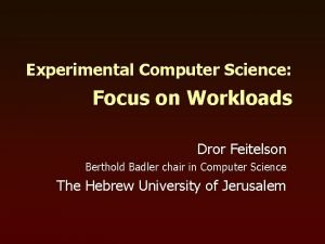 Experimental Computer Science Focus on Workloads Dror Feitelson