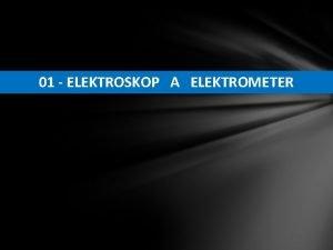 01 ELEKTROSKOP A ELEKTROMETER 1 Elektroskop a elektrometr