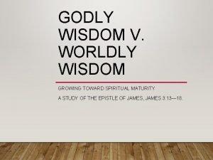 GODLY WISDOM V WORLDLY WISDOM GROWING TOWARD SPIRITUAL