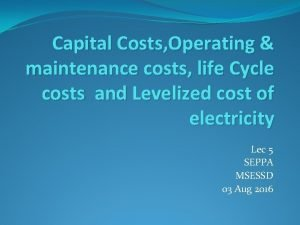 Capital Costs Operating maintenance costs life Cycle costs