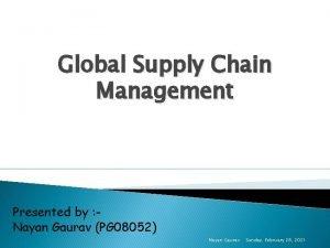 Global Supply Chain Management Presented by Nayan Gaurav