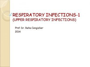 RESPIRATORY INFECTIONS1 UPPER RESPIRATORY INFECTIONS Prof Dr Reha