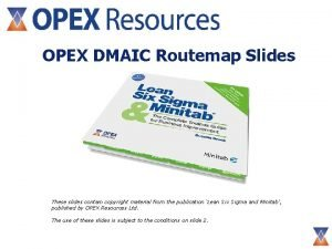OPEX DMAIC Routemap Slides These slides contain copyright
