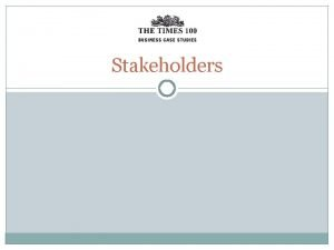 Stakeholders Stakeholders are groups or individuals with an