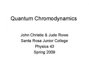 Quantum Chromodynamics John Christie Jude Rowe Santa Rosa