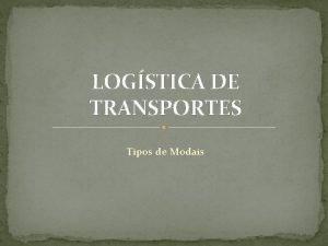 LOGSTICA DE TRANSPORTES Tipos de Modais Logstica Fazer