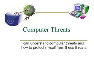 Computer Threats I can understand computer threats and