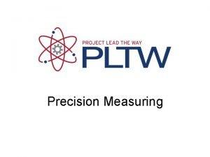 Precision Measuring Precision Measuring Precision How close together