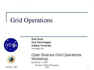 Grid Operations Rob Quick Grid Technologist Indiana University