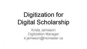 Digitization for Digital Scholarship Krista Jamieson Digitization Manager
