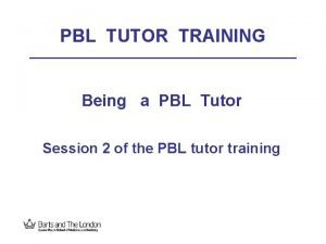 PBL TUTOR TRAINING Being a PBL Tutor Session