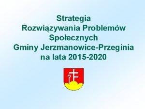 Strategia Rozwizywania Problemw Spoecznych Gminy JerzmanowicePrzeginia na lata