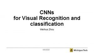 CNNs for Visual Recognition and classification Weihua Zhou