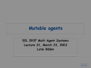 Mutable agents EEL 5937 Multi Agent Systems Lecture