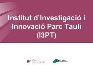 Institut dInvestigaci i Innovaci Parc Taul I 3
