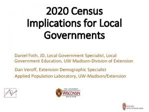 2020 Census Implications for Local Governments Daniel Foth