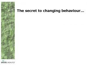 The secret to changing behaviour Behaviour change is