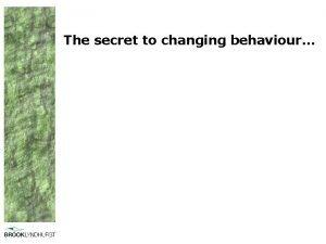 The secret to changing behaviour Behaviour change is
