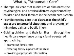 What is Atraumatic Care Therapeutic care that minimizes