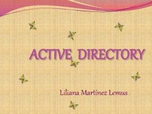 ACTIVE DIRECTORY Liliana Martnez Lemus Active Directory esta
