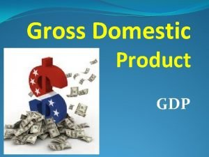 Gross Domestic Product GDP Gross Domestic Product GDP