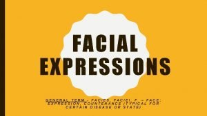 FACIAL EXPRESSIONS GENERAL TERM FACIES FACIEI F FACE
