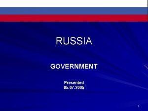 RUSSIA GOVERNMENT Presented 05 07 2005 1 Russia