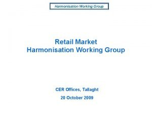 Harmonisation Working Group Retail Market Harmonisation Working Group