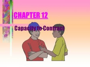 CHAPTER 12 Capacity to Contract Contractual Capacity Capacity