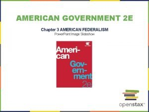 AMERICAN GOVERNMENT 2 E Chapter 3 AMERICAN FEDERALISM