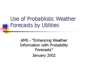 Use of Probablistic Weather Forecasts by Utilities AMS