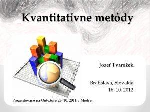 Kvantitatvne metdy Jozef Tvaroek Bratislava Slovakia 16 10