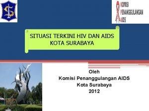 SITUASI TERKINI HIV DAN AIDS KOTA SURABAYA Oleh